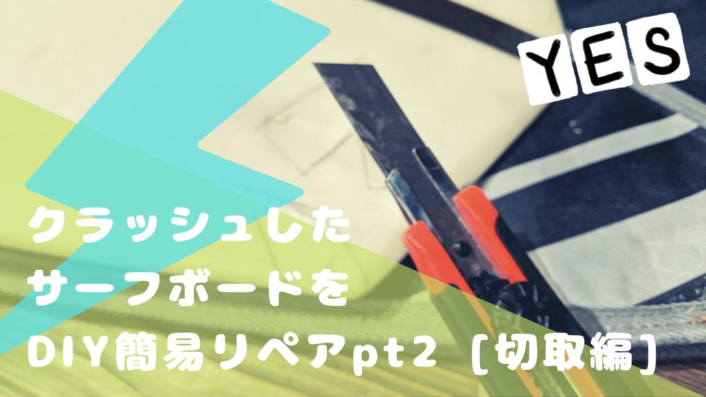 クラッシュしたサーフボードをDIY簡易リペア pt2 [切取り編]